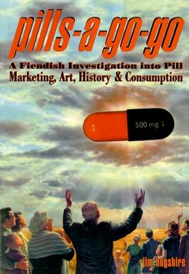 Pills-A-Go-Go: A Fiendish Investigation Into Pill Marketing, Art, History & Consumption - Hogshire, Jim