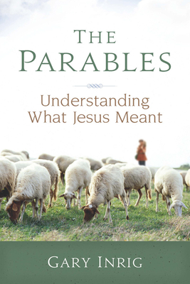 The Parables: Understanding What Jesus Meant - Inrig, Gary, Dr.