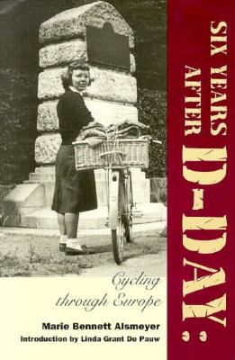 Six Years After D-Day: Cycling Through Europe - Alsmeyer, Marie Bennett, and De Pauw, Linda Grant, Professor (Introduction by)