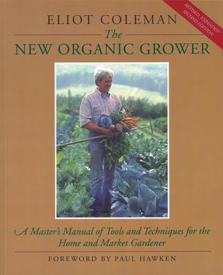 The New Organic Grower: A Master's Manual of Tools and Techniques for the Home and Market Gardener, 2nd Edition - Coleman, Eliot