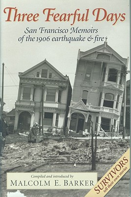 Three Fearful Days: San Francisco Memoirs of the 1906 Earthquake and Fire - Barker, Malcolm E (Editor)
