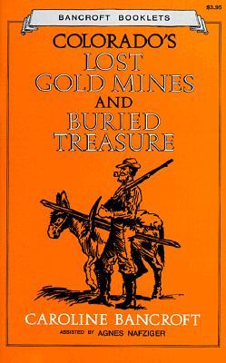 Colorado's Lost Gold Mines and Buried Treasure - Bancroft, Caroline