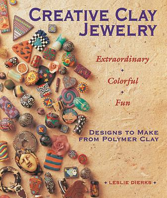 Creative Clay Jewelry: Extraordinary * Colorful * Fun Designs to Make from Polymer Clay -