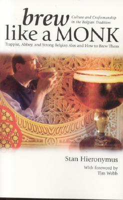 Brew Like a Monk: Trappist, Abbey, and Strong Belgian Ales and How to Brew Them - Hieronymus, Stan, and Webb, Tim (Foreword by)