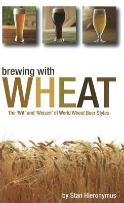 Brewing with Wheat: The 'Wit' and 'Weizen' of World Wheat Beer Styles - Hieronymus, Stan