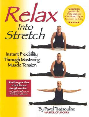 Relax Into Stretch: Instant Flexibility Through Mastering Muscle Tension - Tsatsouline, Pavel