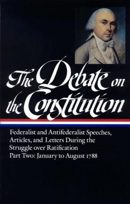 The Debate on the Constitution Part 2: Part 2: January to August 1788 - Bailyn, Bernard (Editor)