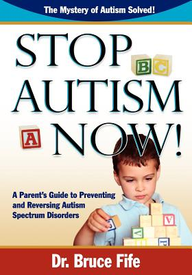 Stop Autism Now!: A Parent's Guide to Preventing & Reversing Autism Spectrum Disorders - Fife, Bruce, C.N., N.D.