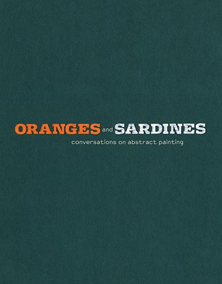 Oranges and Sardines: Conversations on Abstract Painting - Garrels, Gary, Mr., and Grotjahn, Mark (Illustrator), and Guyton, Wade (Illustrator)