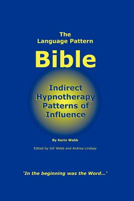 The Language Pattern Bible: Indirect Hypnotherapy Patterns of Influence - Webb, Kerin P, and Webb, Gill M (Editor), and Lindsay, Andrea Jm (Editor)