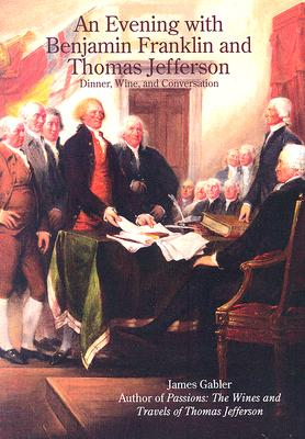 An Evening with Benjamin Franklin and Thomas Jefferson: Dinner, Wine, and Conversation - Gabler, James M