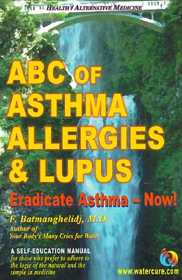ABC of Asthma, Allergies & Lupus: Eradicate Asthma - Now! - Batmanghelidj, Fereydoon, M.D.