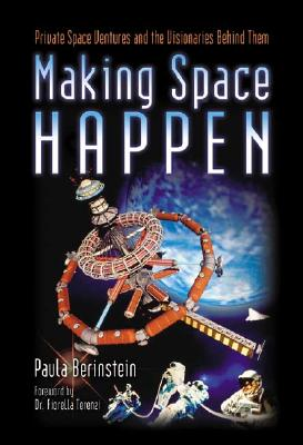 Making Space Happen: Private Space Ventures and the Visionaries Behind Them - Berinstein, Paula, and Terenzi, Fiorella, Dr. (Foreword by), and Terenzi, Dr Fiorella (Foreword by)