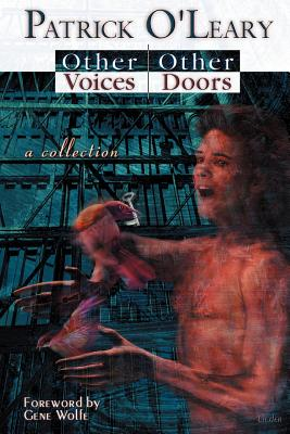 Other Voices, Other Doors: A Collection of Stories, Meditations and Poems - O'Leary, Patrick, and Wolfe, Gene (Foreword by)