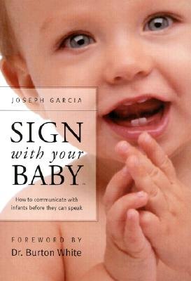 Sign with Your Baby: How to Communicate with Infants Before They Can Speak - Garcia, Joseph, and Garcia, W Joseph