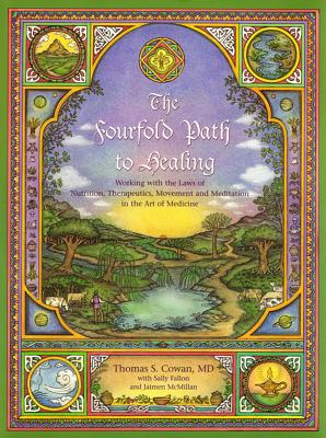 The Fourfold Path to Healing: Working with the Laws of Nutrition, Therapeutics, Movement and Meditation in the Art of Medicine - Cowan, Thomas S, MD, and McMillan, Jaimen, and Fallon, Sally