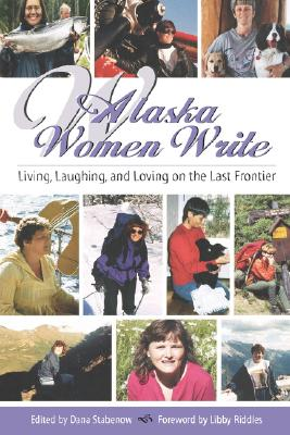 Alaska Women Write: Living, Laughing, and Loving on the Last Frontier - Stabenow, Dana (Editor), and Riddles, Libby (Foreword by)