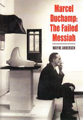 Marcel Duchamp: The Failed Messiah - Andersen, Wayne