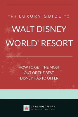 The Luxury Guide to Walt Disney World Resort: How to Get the Most Out of the Best Disney Has to Offer - Goldsbury, Cara