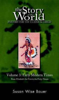 The Story of the World: History for the Classical Child: Early Modern Times: From Elizabeth the First to the Forty-Niners - Bauer, Susan Wise, and Park, Sarah, and Wise, James