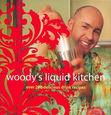Woody's Liquid Kitchen: Over 200 Delicious Drink Recipes - Wood, Hayden