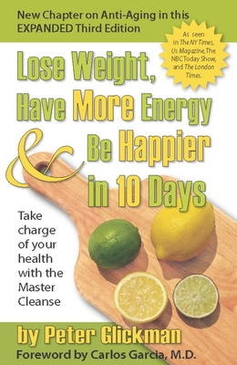 Lose Weight, Have More Energy & Be Happier in 10 Days: Take Charge of Your Health with the Master Cleanse - Glickman, Peter, and Garcia, Carlos, Dr., M.D. (Foreword by)