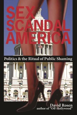 Sex Scandal America: Politics & the Ritual of Public Shaming - Rosen, David