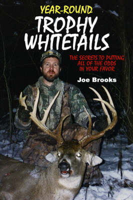 Year-Round Trophy Whitetails: The Secrets to Putting All of the Odds in Your Favor - Brooks, Joe (Photographer), and Lodzinski, Mark (Photographer)