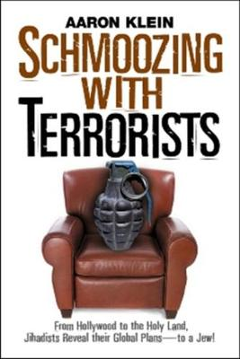 Schmoozing with Terrorists: From Hollywood to the Holy Land, Jihadists Reveal Their Global Plans--To a Jew! - Klein, Aaron