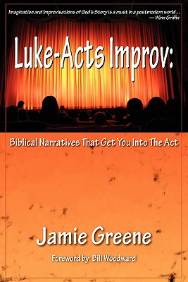 Luke-Acts Improv: Biblical Narratives That Get You Into the ACT - Greene, Jamie, and Woodward, Bill (Foreword by)