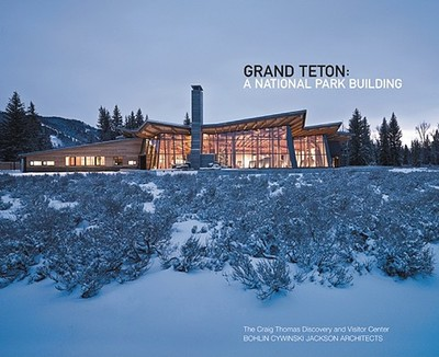 Grand Teton: A National Park Building, Bohlin Cywinski Jackson Architects - Kaiser, Harvey H, and Kundig, Tom (Text by), and Riddell, Edward (Contributions by)