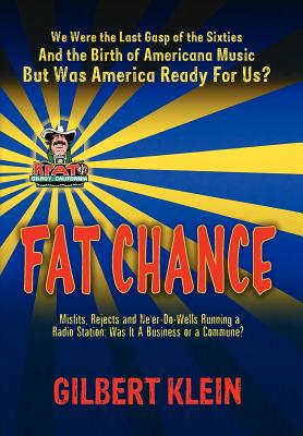 Fat Chance: We Were the Last Gasp of the 60s and the Birth of Americana Music, But Was America Ready for Us? - Klein, Gilbert