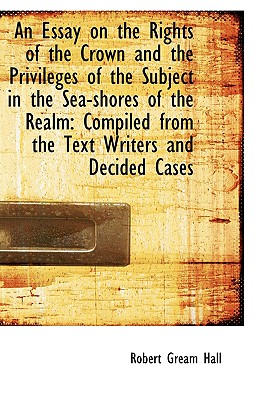 An Essay on the Rights of the Crown and the Privileges of the Subject in the Sea-Shores of the Realm - Hall, Robert Gream