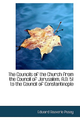The Councils of the Church from the Council of Jerusalem, A.D. 51 to the Council of Constantinople - Pusey, Edward Bouverie