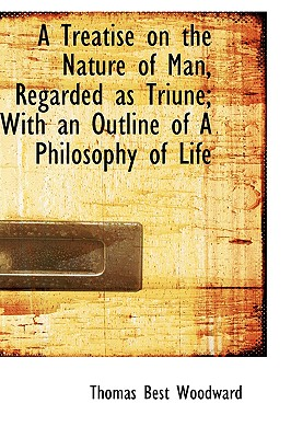 A Treatise on the Nature of Man, Regarded as Triune; With an Outline of a Philosophy of Life - Woodward, Thomas Best