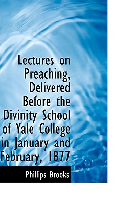 Lectures on Preaching, Delivered Before the Divinity School of Yale College in January and February, - Brooks, Phillips