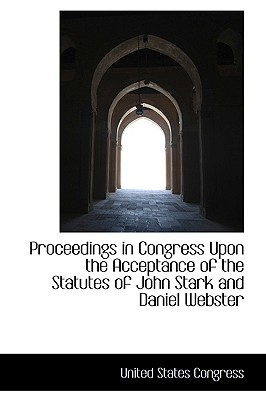 Proceedings in Congress Upon the Acceptance of the Statutes of John Stark and Daniel Webster - Congress, United States, Professor