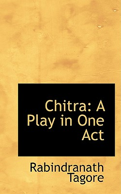 Chitra: A Play in One Act - Tagore, Rabindranath