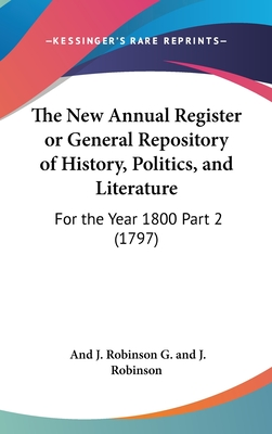 The New Annual Register or General Repository of History, Politics, and Literature: For the Year 1800 Part 1 (1797) - G and J Robinson, And J Robinson