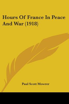 Hours of France in Peace and War (1918) - Mowrer, Paul Scott