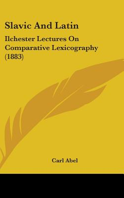 Slavic and Latin: Ilchester Lectures on Comparative Lexicography (1883) - Abel, Carl
