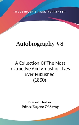 Autobiography V8: A Collection of the Most Instructive and Amusing Lives Ever Published (1830) - Herbert, Edward, and Savoy, Prince Eugene of