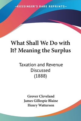What Shall We Do with It? Meaning the Surplus: Taxation and Revenue Discussed (1888) - Cleveland, Grover, and Blaine, James Gillespie, and Watterson, Henry