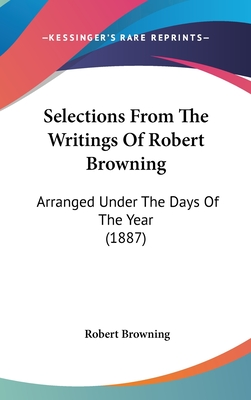 Selections from the Writings of Robert Browning: Arranged Under the Days of the Year (1887) - Browning, Robert