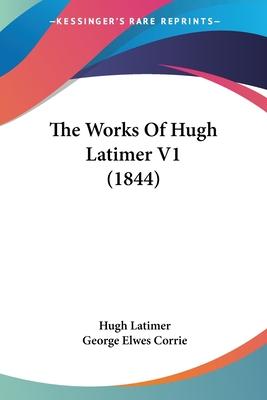 The Works of Hugh Latimer V1 (1844) - Latimer, Hugh, Bp., and Corrie, George Elwes (Editor)