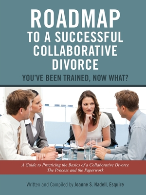 Roadmap to a Successful Collaborative Divorce: You've Been Trained, Now What?: A Guide to Practicing the Basics of a Collaborative Divorce: The Proces - Nadell, Esquire Joanne S