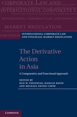 The Derivative Action in Asia: A Comparative and Functional Approach - Puchniak, Dan W, Dr. (Editor), and Baum, Harald, Professor (Editor), and Ewing-Chow, Michael, Dr. (Editor)