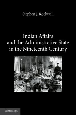 Indian Affairs and the Administrative State in the Nineteenth Century - Rockwell, Stephen J