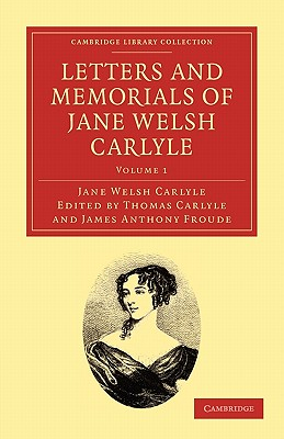 Letters and Memorials of Jane Welsh Carlyle - Carlyle, Jane Welsh, and Carlyle, Thomas (Editor), and Froude, James Anthony (Editor)