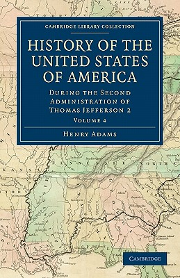 History of the United States of America (1801-1817): Volume 4: During the Second Administration of Thomas Jefferson 2 - Adams, Henry